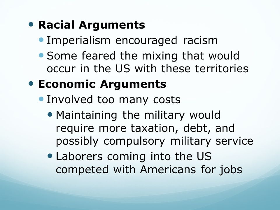 Racial Arguments Imperialism encouraged racism Some feared the mixing that would occur in the US with these territories Economic Arguments Involved too many costs Maintaining the military would require more taxation, debt, and possibly compulsory military service Laborers coming into the US competed with Americans for jobs
