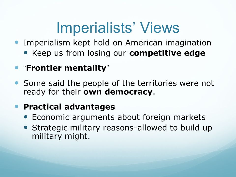 Imperialists' Views Imperialism kept hold on American imagination Keep us from losing our competitive edge Frontier mentality Some said the people of the territories were not ready for their own democracy.