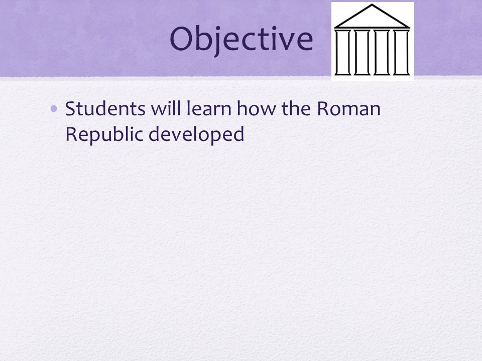 Objective Students will learn how the Roman Republic developed