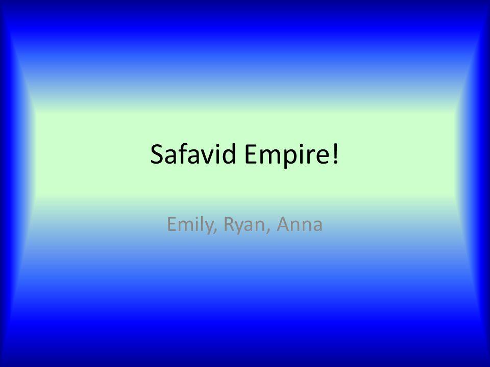 Safavid Empire! Emily, Ryan, Anna