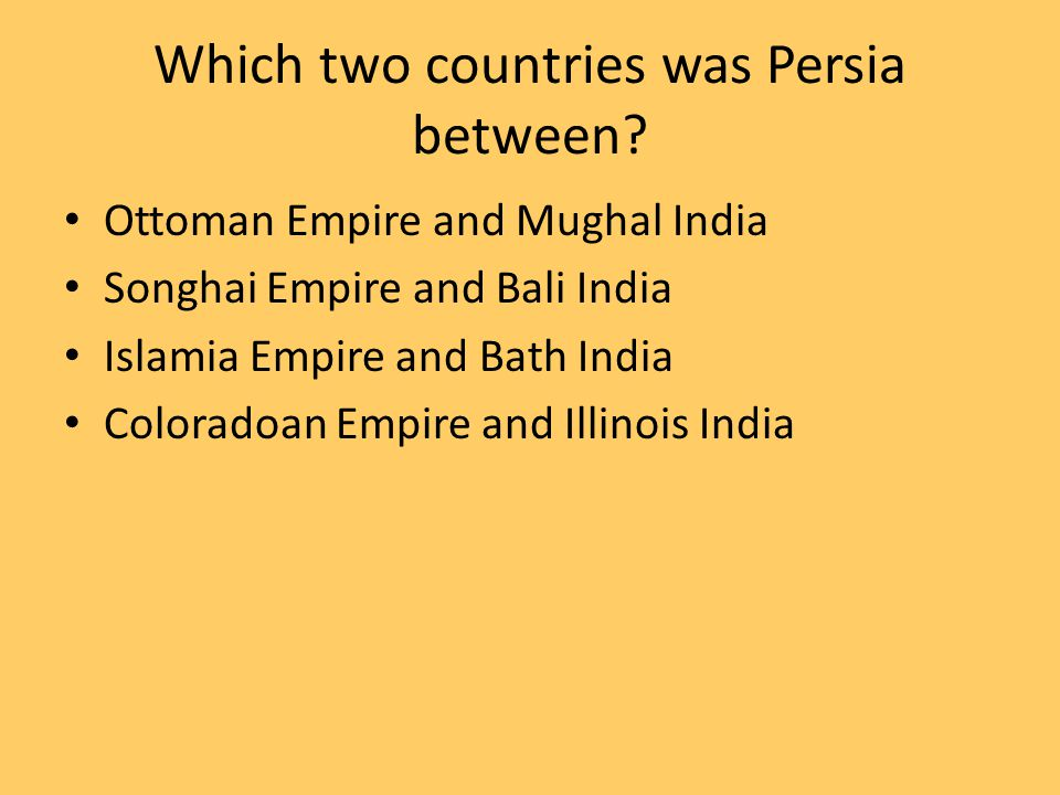 Which two countries was Persia between? Ottoman Empire and Mughal India Songhai Empire and Bali India Islamia Empire and Bath India Coloradoan Empire