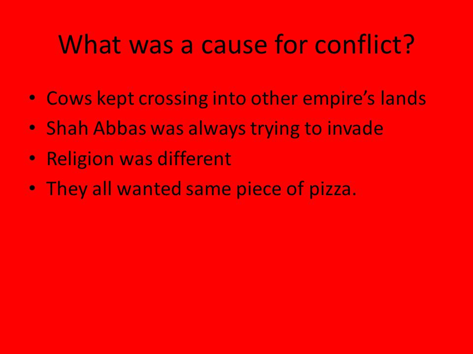 What was a cause for conflict? Cows kept crossing into other empire's lands Shah Abbas was always trying to invade Religion was different They all wan