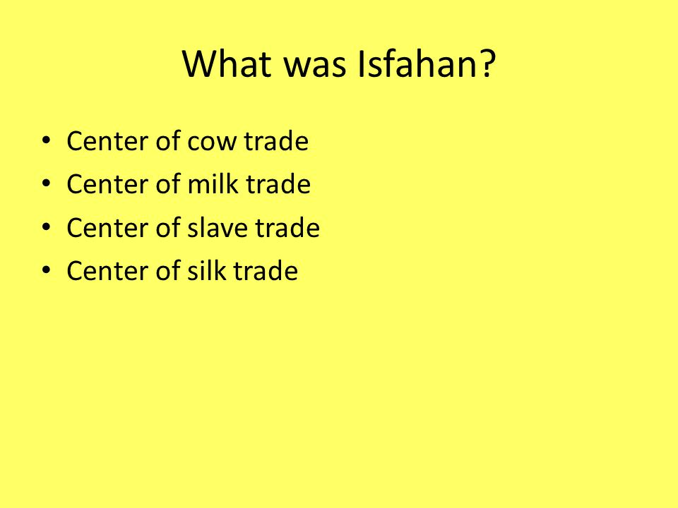 What was Isfahan? Center of cow trade Center of milk trade Center of slave trade Center of silk trade