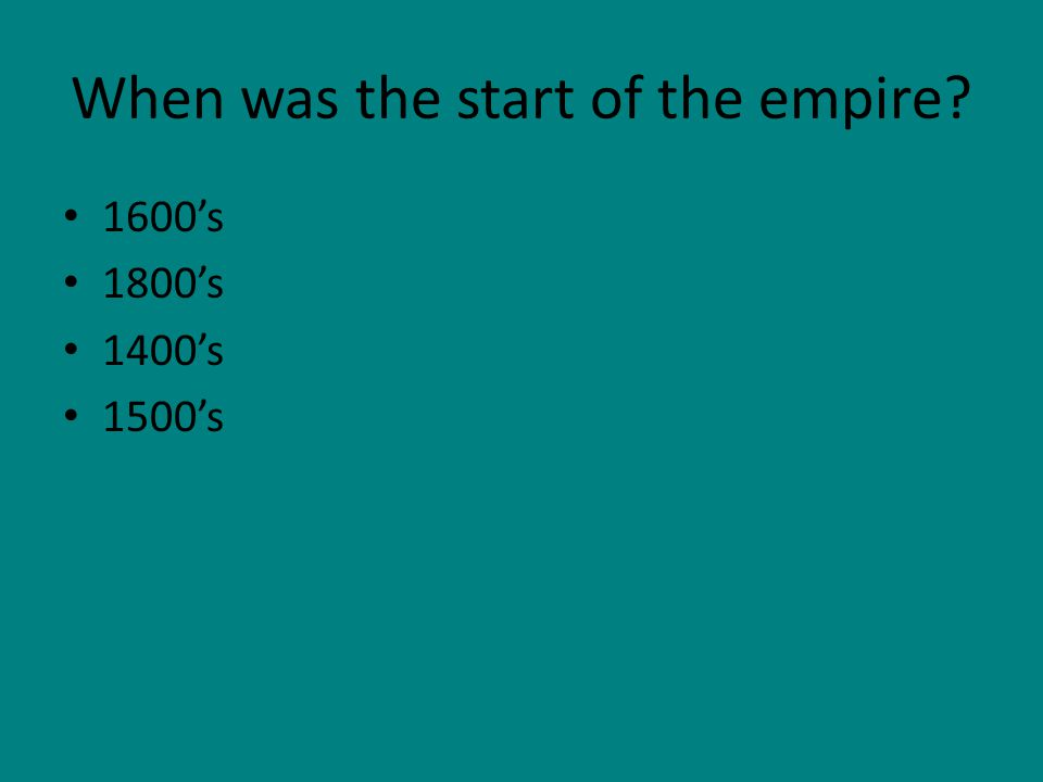 When was the start of the empire? 1600's 1800's 1400's 1500's