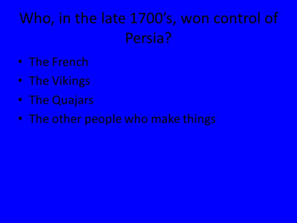 Who, in the late 1700's, won control of Persia? The French The Vikings The Quajars The other people who make things