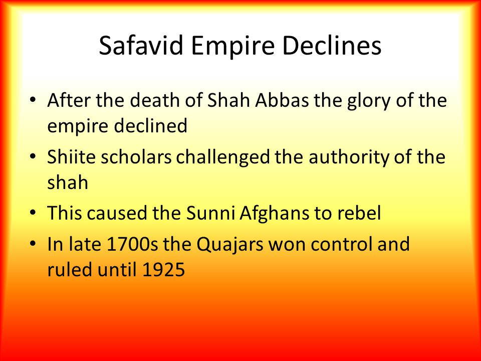 Safavid Empire Declines After the death of Shah Abbas the glory of the empire declined Shiite scholars challenged the authority of the shah This cause