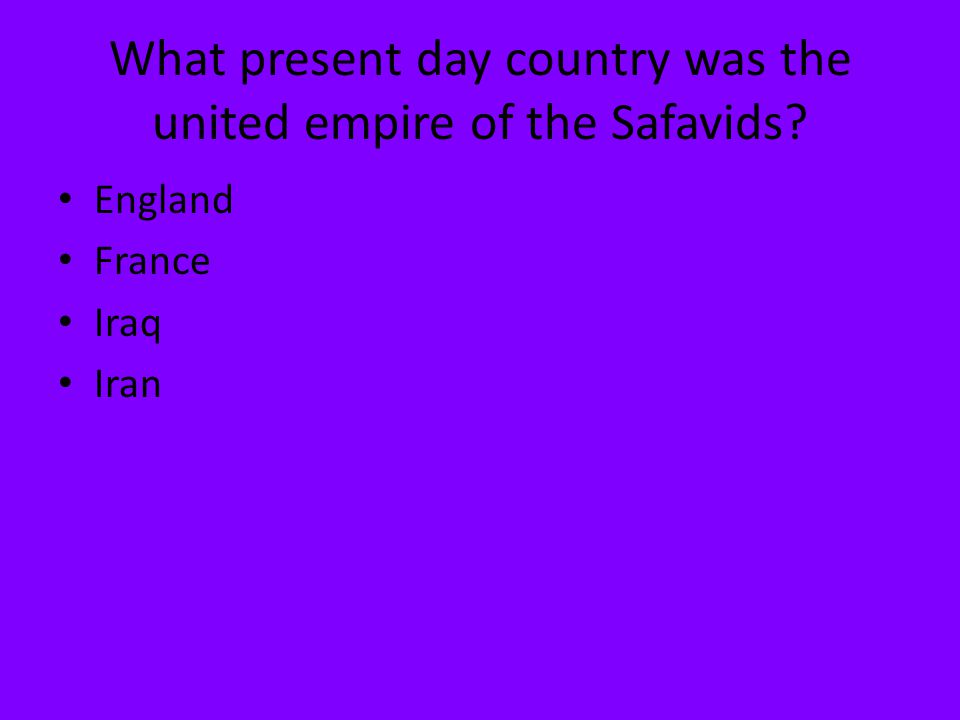 What present day country was the united empire of the Safavids? England France Iraq Iran