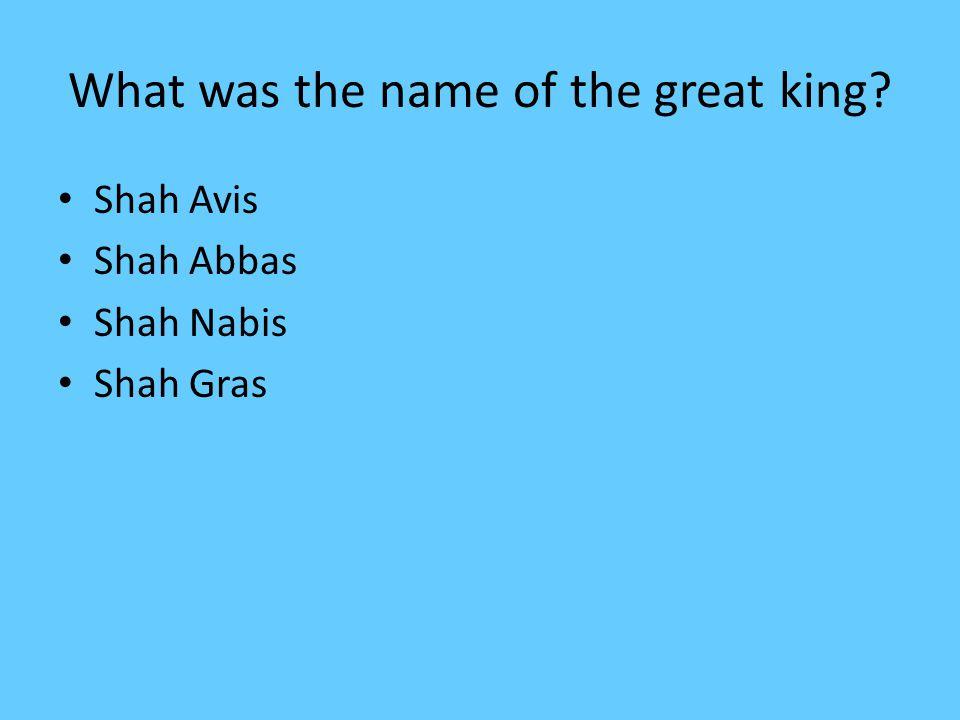 What was the name of the great king? Shah Avis Shah Abbas Shah Nabis Shah Gras