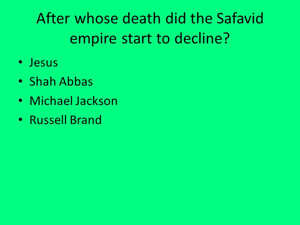 After whose death did the Safavid empire start to decline? Jesus Shah Abbas Michael Jackson Russell Brand