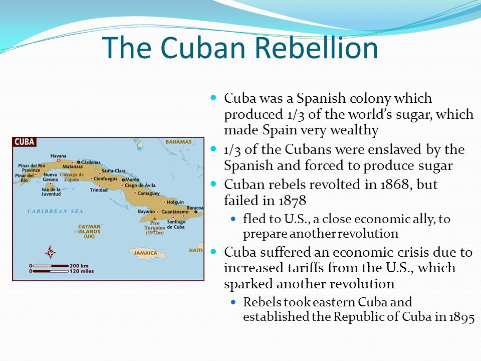 The Cuban Rebellion Cuba was a Spanish colony which produced 1/3 of the world's sugar, which made Spain very wealthy 1/3 of the Cubans were enslaved by the Spanish and forced to produce sugar Cuban rebels revolted in 1868, but failed in 1878 fled to U.S., a close economic ally, to prepare another revolution Cuba suffered an economic crisis due to increased tariffs from the U.S., which sparked another revolution Rebels took eastern Cuba and established the Republic of Cuba in 1895