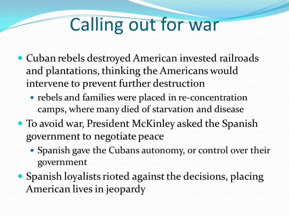 Calling out for war Cuban rebels destroyed American invested railroads and plantations, thinking the Americans would intervene to prevent further destruction rebels and families were placed in re-concentration camps, where many died of starvation and disease To avoid war, President McKinley asked the Spanish government to negotiate peace Spanish gave the Cubans autonomy, or control over their government Spanish loyalists rioted against the decisions, placing American lives in jeopardy