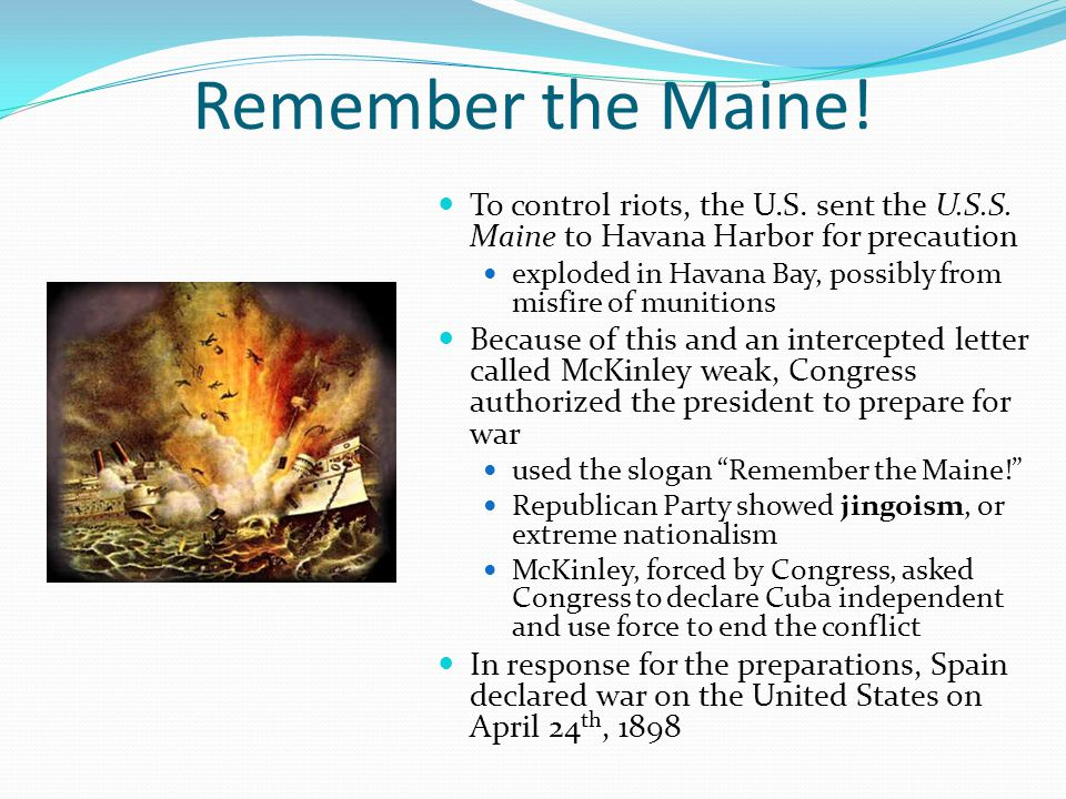 Remember the Maine! To control riots, the U.S. sent the U.S.S. Maine to Havana Harbor for precaution exploded in Havana Bay, possibly from misfire of