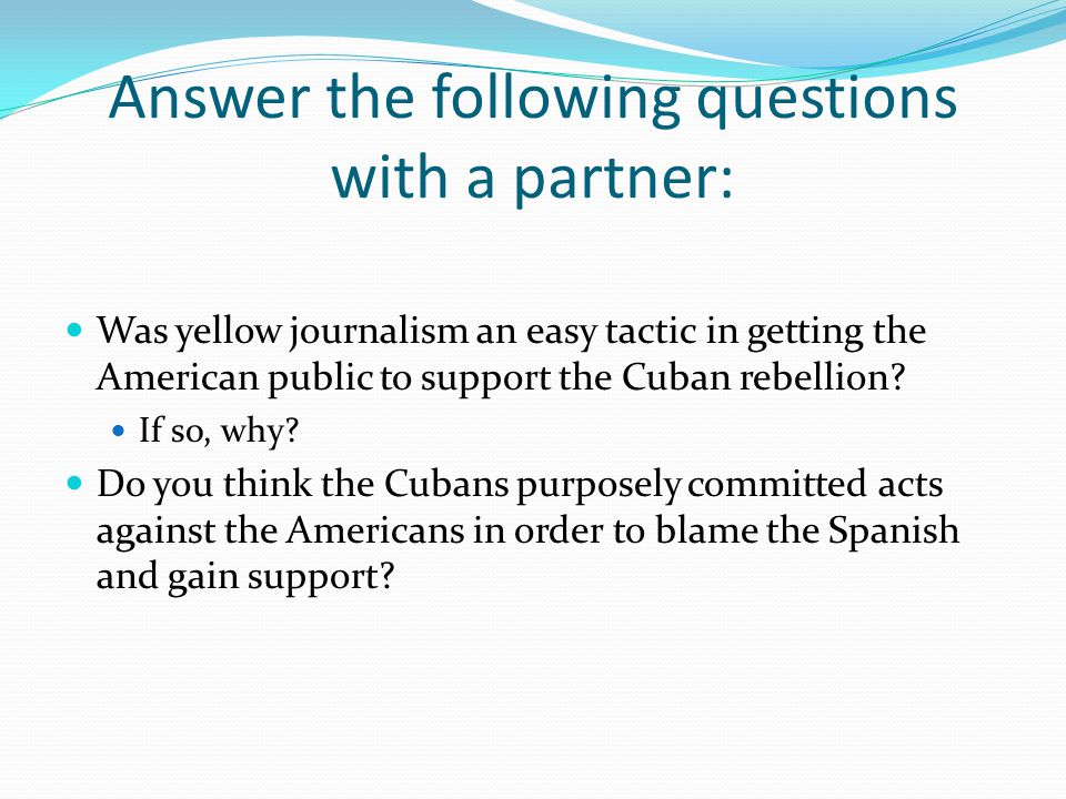 Answer the following questions with a partner: Was yellow journalism an easy tactic in getting the American public to support the Cuban rebellion.