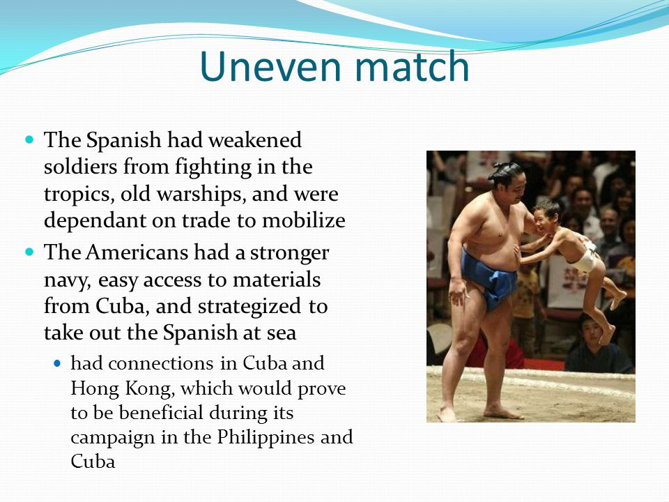Uneven match The Spanish had weakened soldiers from fighting in the tropics, old warships, and were dependant on trade to mobilize The Americans had a
