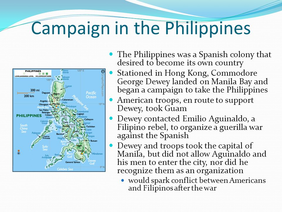 Campaign in the Philippines The Philippines was a Spanish colony that desired to become its own country Stationed in Hong Kong, Commodore George Dewey