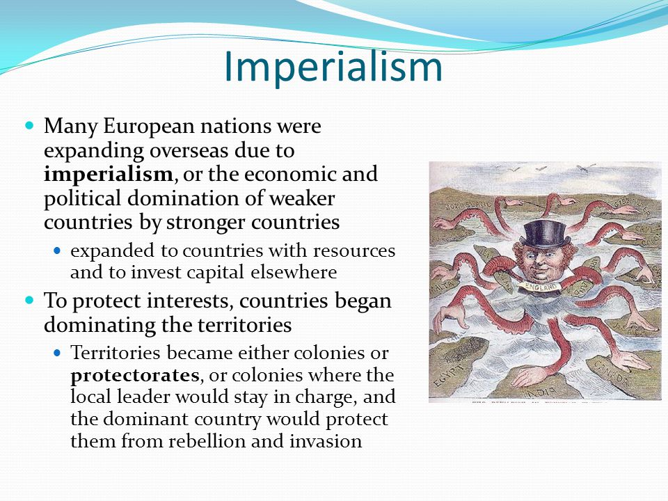 Imperialism Many European nations were expanding overseas due to imperialism, or the economic and political domination of weaker countries by stronger