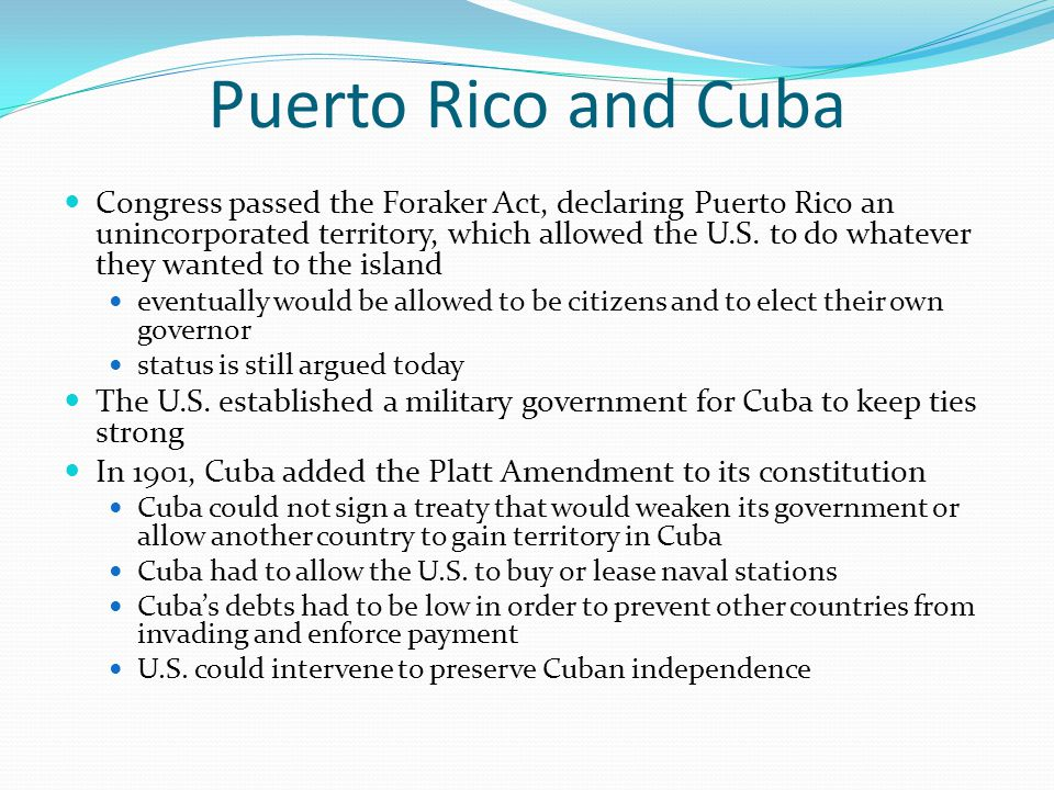 Puerto Rico and Cuba Congress passed the Foraker Act, declaring Puerto Rico an unincorporated territory, which allowed the U.S. to do whatever they wa