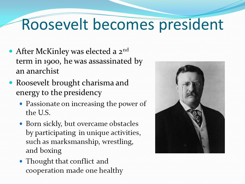 Roosevelt becomes president After McKinley was elected a 2 nd term in 1900, he was assassinated by an anarchist Roosevelt brought charisma and energy to the presidency Passionate on increasing the power of the U.S.