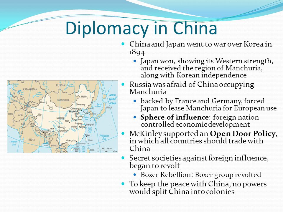 Diplomacy in China China and Japan went to war over Korea in 1894 Japan won, showing its Western strength, and received the region of Manchuria, along with Korean independence Russia was afraid of China occupying Manchuria backed by France and Germany, forced Japan to lease Manchuria for European use Sphere of influence: foreign nation controlled economic development McKinley supported an Open Door Policy, in which all countries should trade with China Secret societies against foreign influence, began to revolt Boxer Rebellion: Boxer group revolted To keep the peace with China, no powers would split China into colonies