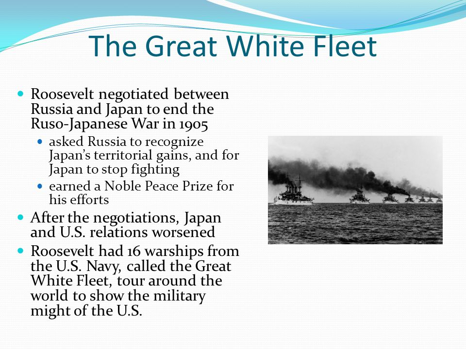 The Great White Fleet Roosevelt negotiated between Russia and Japan to end the Ruso-Japanese War in 1905 asked Russia to recognize Japan's territorial gains, and for Japan to stop fighting earned a Noble Peace Prize for his efforts After the negotiations, Japan and U.S.