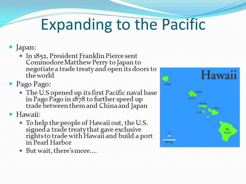 Expanding to the Pacific Japan: In 1852, President Franklin Pierce sent Commodore Matthew Perry to Japan to negotiate a trade treaty and open its doors to the world Pago Pago: The U.S opened up its first Pacific naval base in Pago Pago in 1878 to further speed up trade between them and China and Japan Hawaii: To help the people of Hawaii out, the U.S.