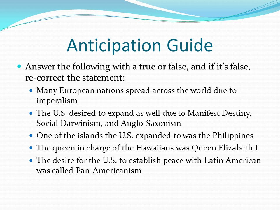 Anticipation Guide Answer the following with a true or false, and if it's false, re-correct the statement: Many European nations spread across the world due to imperalism The U.S.