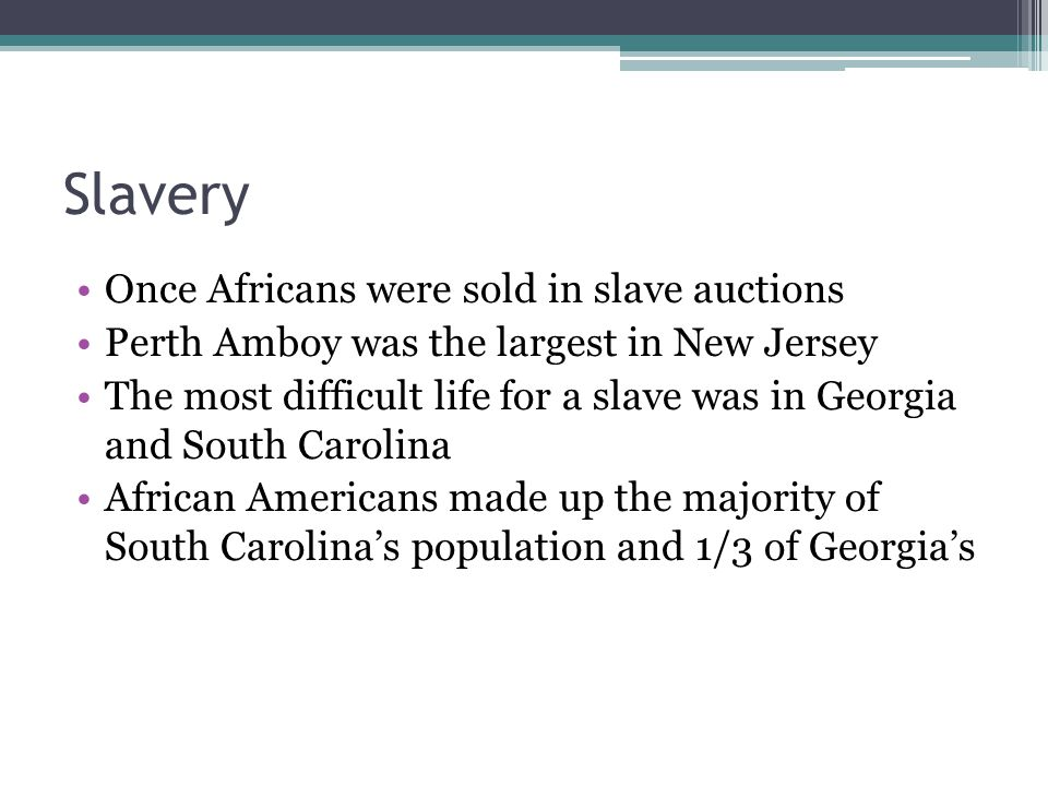 Slavery Once Africans were sold in slave auctions Perth Amboy was the largest in New Jersey The most difficult life for a slave was in Georgia and South Carolina African Americans made up the majority of South Carolina's population and 1/3 of Georgia's