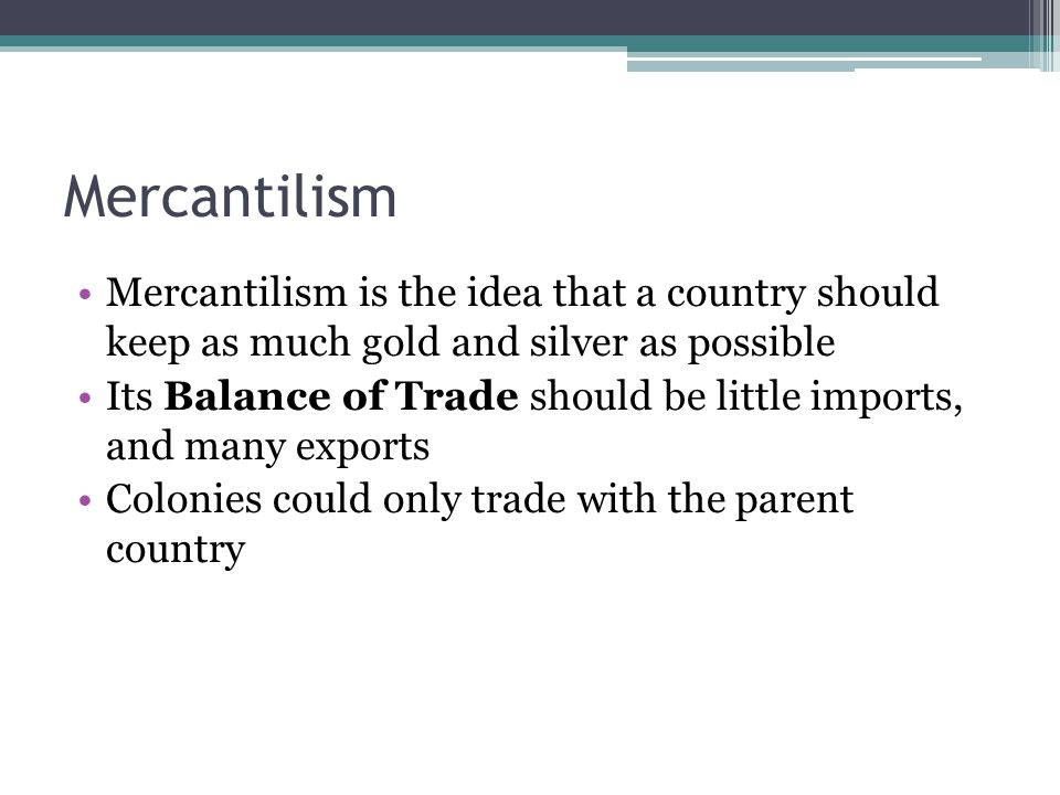 Mercantilism Mercantilism is the idea that a country should keep as much gold and silver as possible Its Balance of Trade should be little imports, and many exports Colonies could only trade with the parent country