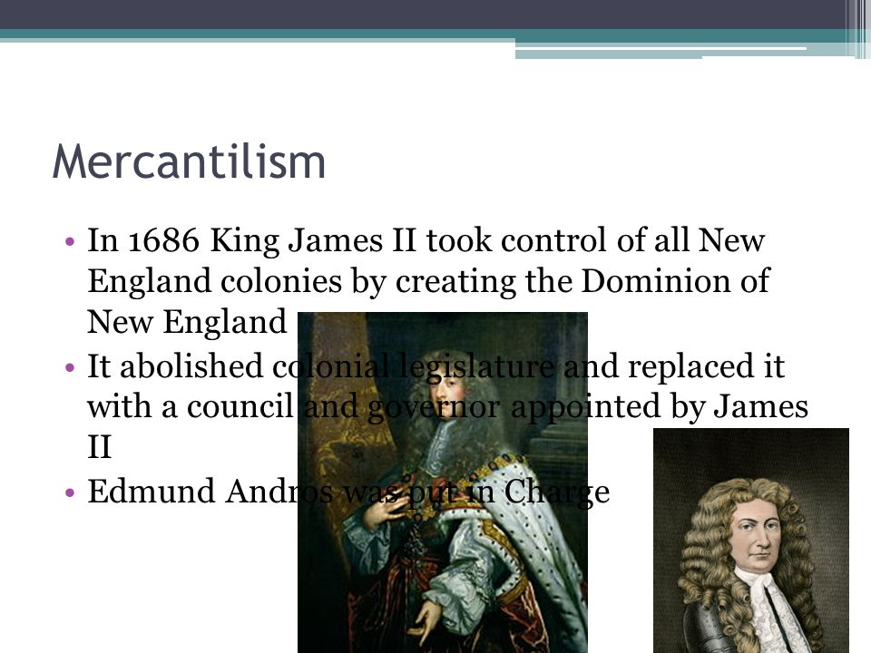 Mercantilism In 1686 King James II took control of all New England colonies by creating the Dominion of New England It abolished colonial legislature and replaced it with a council and governor appointed by James II Edmund Andros was put in Charge