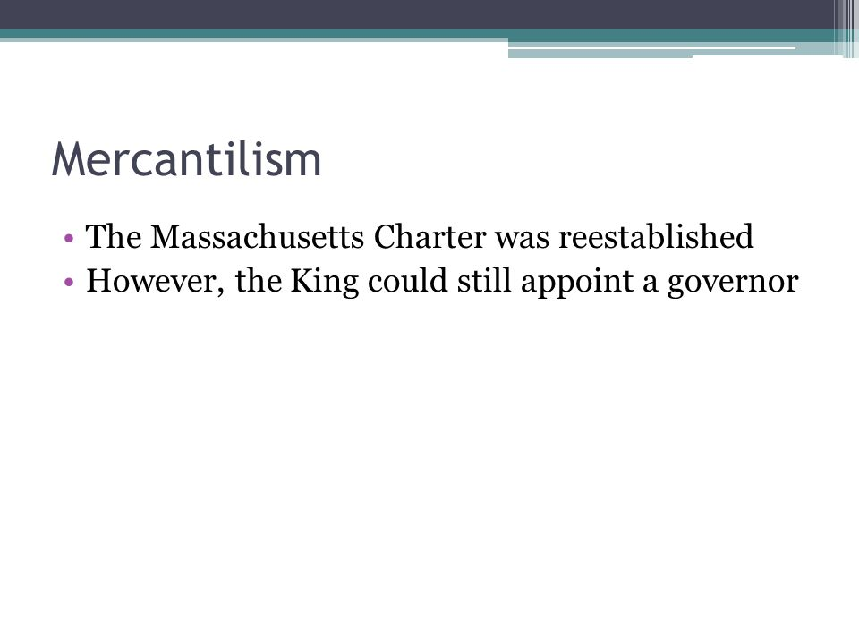 Mercantilism The Massachusetts Charter was reestablished However, the King could still appoint a governor