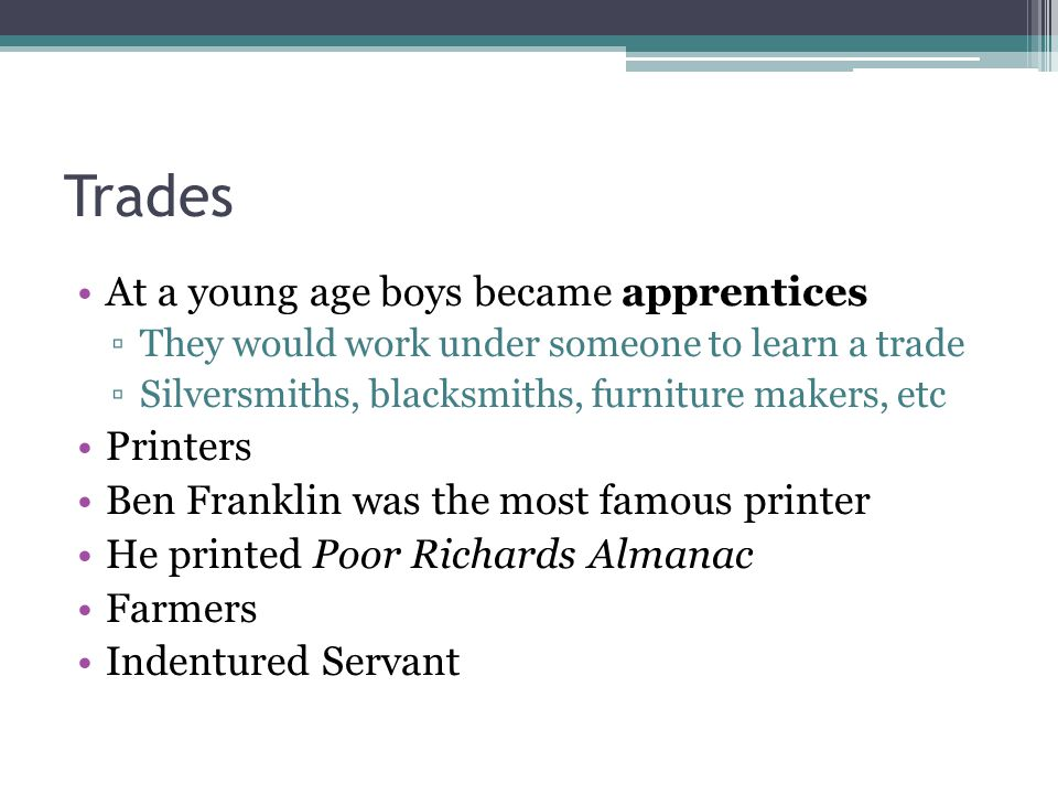 Trades At a young age boys became apprentices ▫They would work under someone to learn a trade ▫Silversmiths, blacksmiths, furniture makers, etc Printers Ben Franklin was the most famous printer He printed Poor Richards Almanac Farmers Indentured Servant