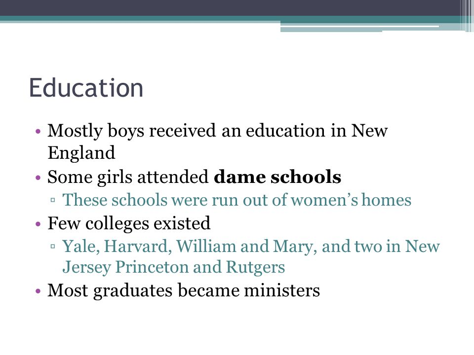 Education Mostly boys received an education in New England Some girls attended dame schools ▫These schools were run out of women's homes Few colleges existed ▫Yale, Harvard, William and Mary, and two in New Jersey Princeton and Rutgers Most graduates became ministers