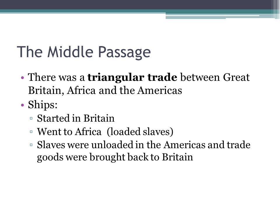 The Middle Passage There was a triangular trade between Great Britain, Africa and the Americas Ships: ▫Started in Britain ▫Went to Africa (loaded slaves) ▫Slaves were unloaded in the Americas and trade goods were brought back to Britain