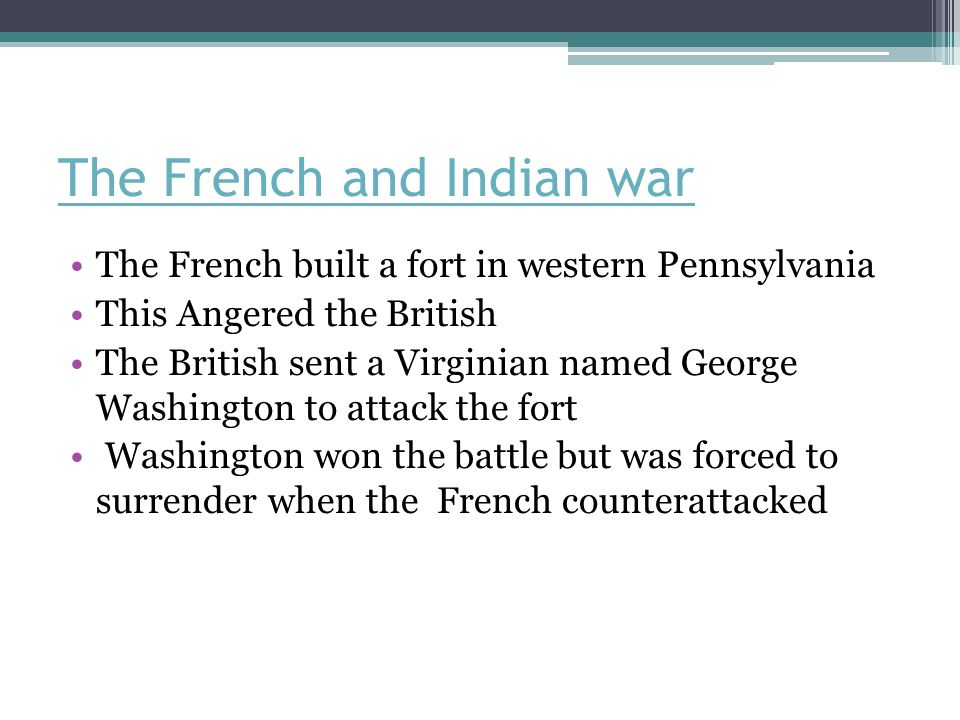 The French and Indian war The French built a fort in western Pennsylvania This Angered the British The British sent a Virginian named George Washington to attack the fort Washington won the battle but was forced to surrender when the French counterattacked