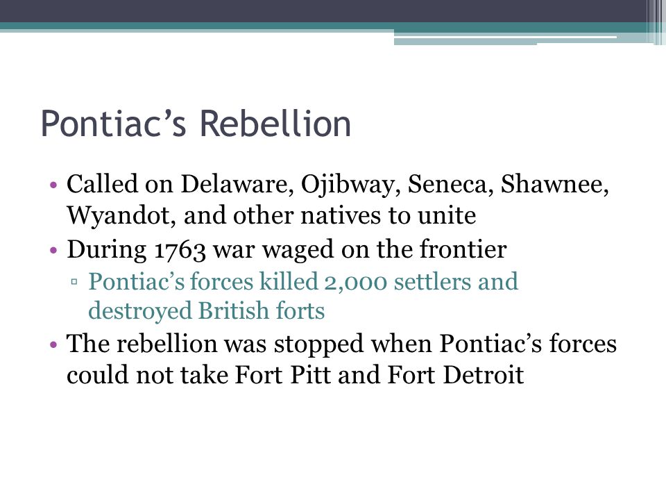 Called on Delaware, Ojibway, Seneca, Shawnee, Wyandot, and other natives to unite During 1763 war waged on the frontier ▫Pontiac's forces killed 2,000 settlers and destroyed British forts The rebellion was stopped when Pontiac's forces could not take Fort Pitt and Fort Detroit Pontiac's Rebellion