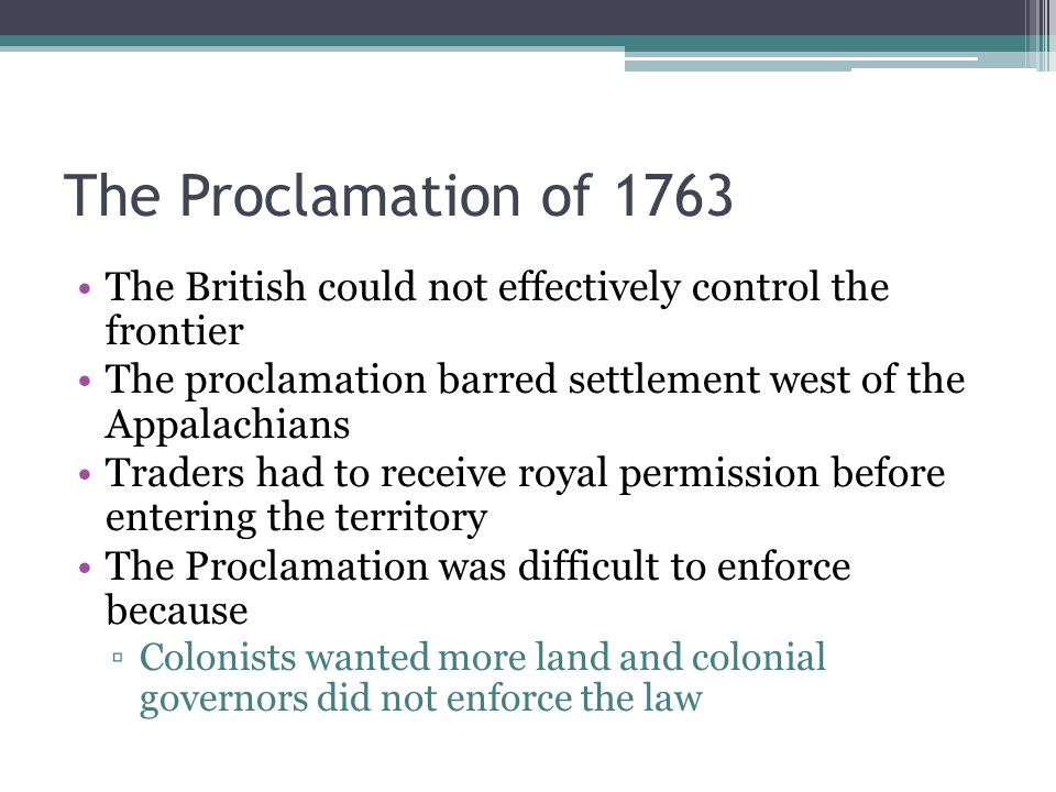 The British could not effectively control the frontier The proclamation barred settlement west of the Appalachians Traders had to receive royal permission before entering the territory The Proclamation was difficult to enforce because ▫Colonists wanted more land and colonial governors did not enforce the law The Proclamation of 1763