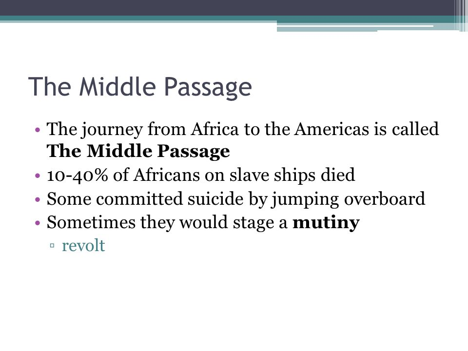 The Middle Passage The journey from Africa to the Americas is called The Middle Passage 10-40% of Africans on slave ships died Some committed suicide by jumping overboard Sometimes they would stage a mutiny ▫revolt