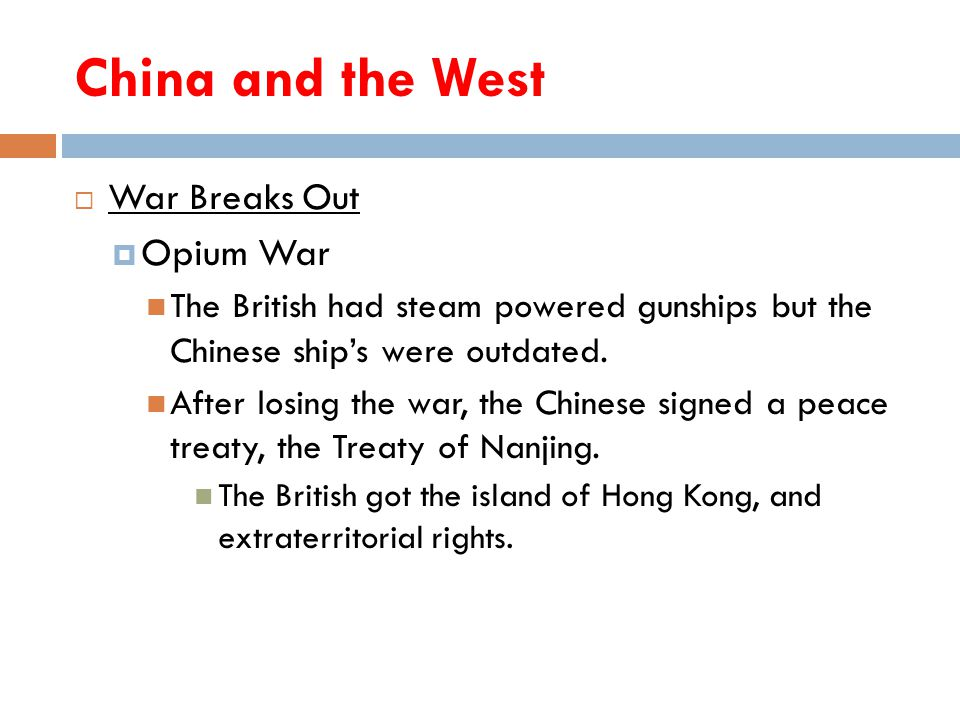 China and the West  War Breaks Out  Opium War The British had steam powered gunships but the Chinese ship's were outdated. After losing the war, the