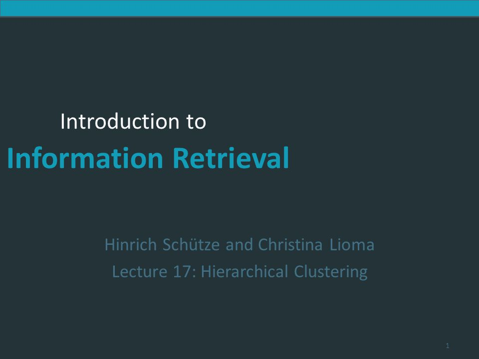 Introduction to Information Retrieval Introduction to Information Retrieval Hinrich Schütze and Christina Lioma Lecture 17: Hierarchical Clustering 1