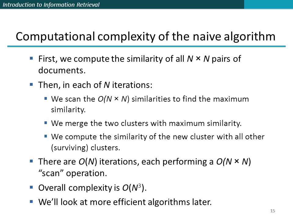 Introduction to Information Retrieval 15 Computational complexity of the naive algorithm  First, we compute the similarity of all N × N pairs of documents.