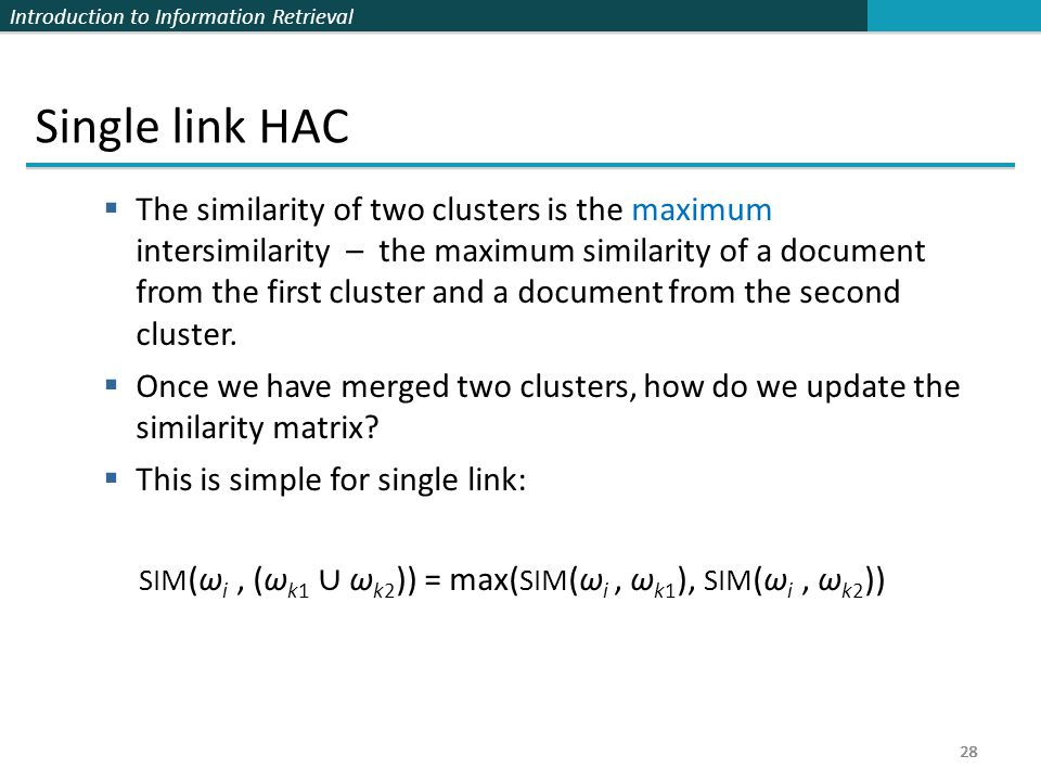 Introduction to Information Retrieval 28 Single link HAC  The similarity of two clusters is the maximum intersimilarity – the maximum similarity of a document from the first cluster and a document from the second cluster.