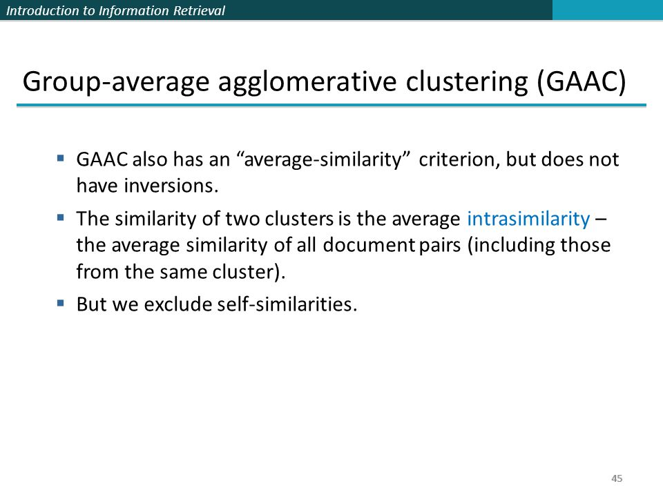 Introduction to Information Retrieval 45 Group-average agglomerative clustering (GAAC)  GAAC also has an average-similarity criterion, but does not have inversions.