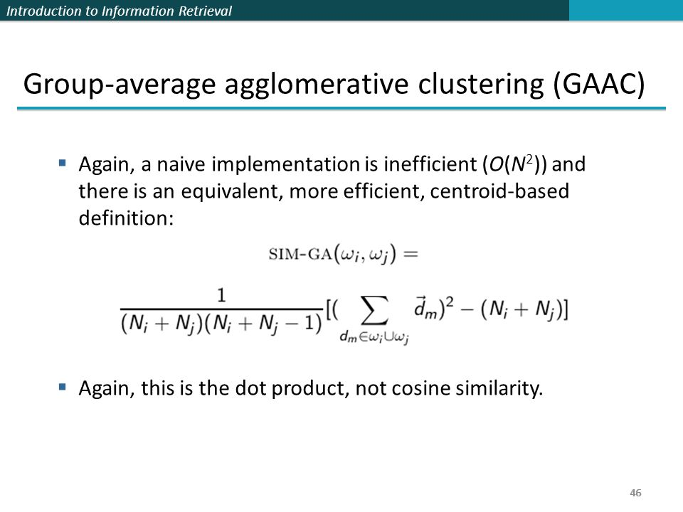 Introduction to Information Retrieval 46 Group-average agglomerative clustering (GAAC)  Again, a naive implementation is inefficient (O(N 2 )) and there is an equivalent, more efficient, centroid-based definition:  Again, this is the dot product, not cosine similarity.