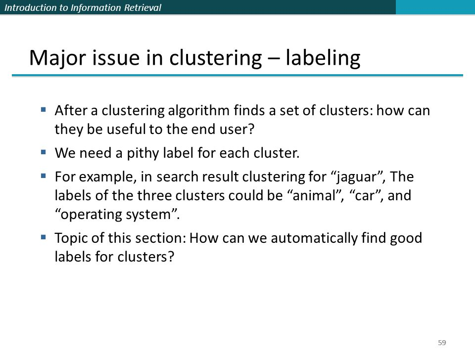 Introduction to Information Retrieval 59 Major issue in clustering – labeling  After a clustering algorithm finds a set of clusters: how can they be useful to the end user.