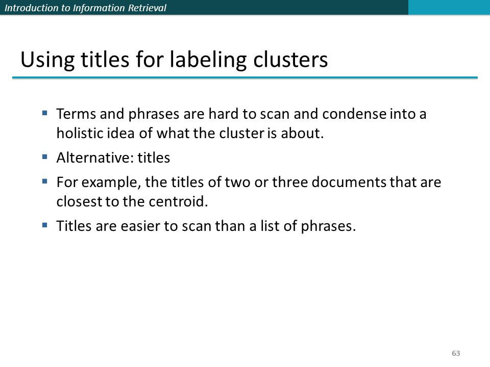 Introduction to Information Retrieval 63 Using titles for labeling clusters  Terms and phrases are hard to scan and condense into a holistic idea of what the cluster is about.