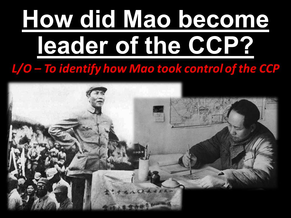 How did Mao become leader of the CCP? L/O – To identify how Mao took control of the CCP
