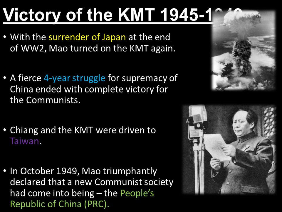 Victory of the KMT 1945-1949 With the surrender of Japan at the end of WW2, Mao turned on the KMT again. A fierce 4-year struggle for supremacy of Chi