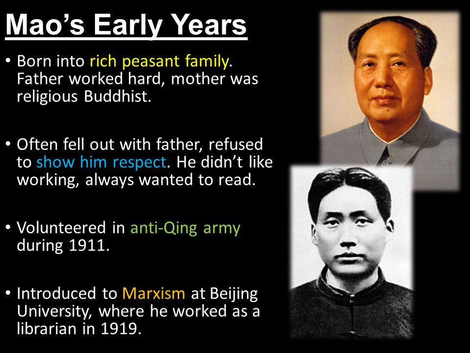 Mao's Early Years Born into rich peasant family. Father worked hard, mother was religious Buddhist. Often fell out with father, refused to show him re
