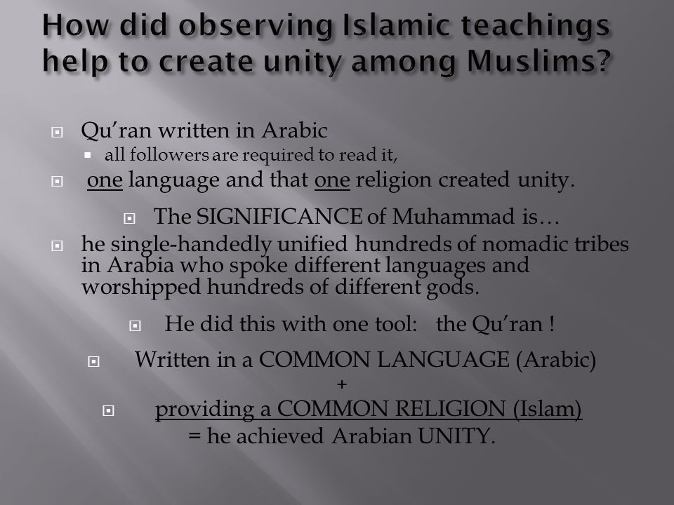  Qu'ran written in Arabic  all followers are required to read it,  one language and that one religion created unity.