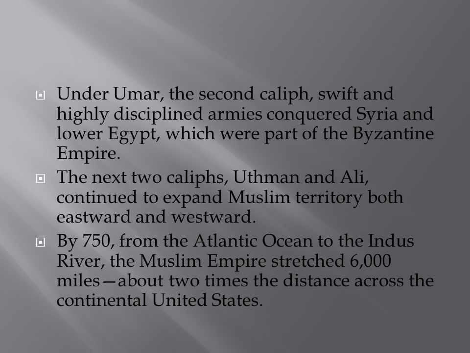  Under Umar, the second caliph, swift and highly disciplined armies conquered Syria and lower Egypt, which were part of the Byzantine Empire.